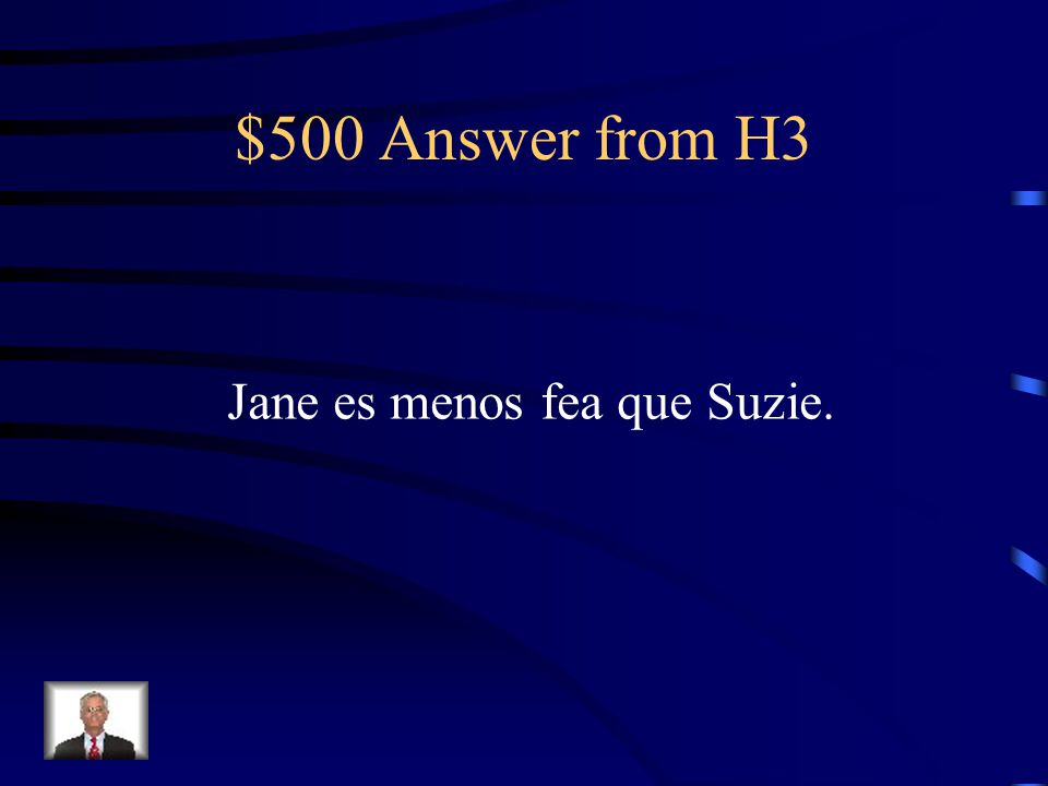 $500 Question from H3 Jane is less ugly than Suzie.