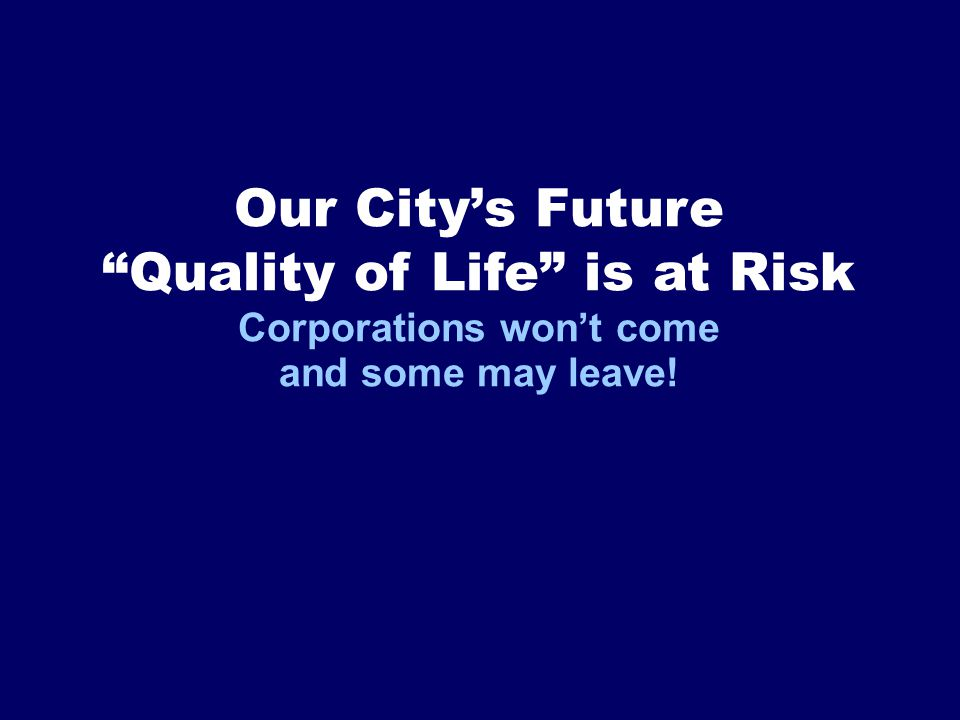 Our City's Future Quality of Life is at Risk Corporations won't come and some may leave!