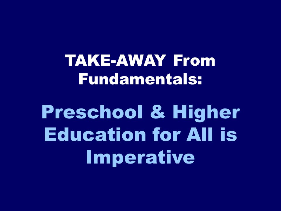 Preschool & Higher Education for All is Imperative TAKE-AWAY From Fundamentals: