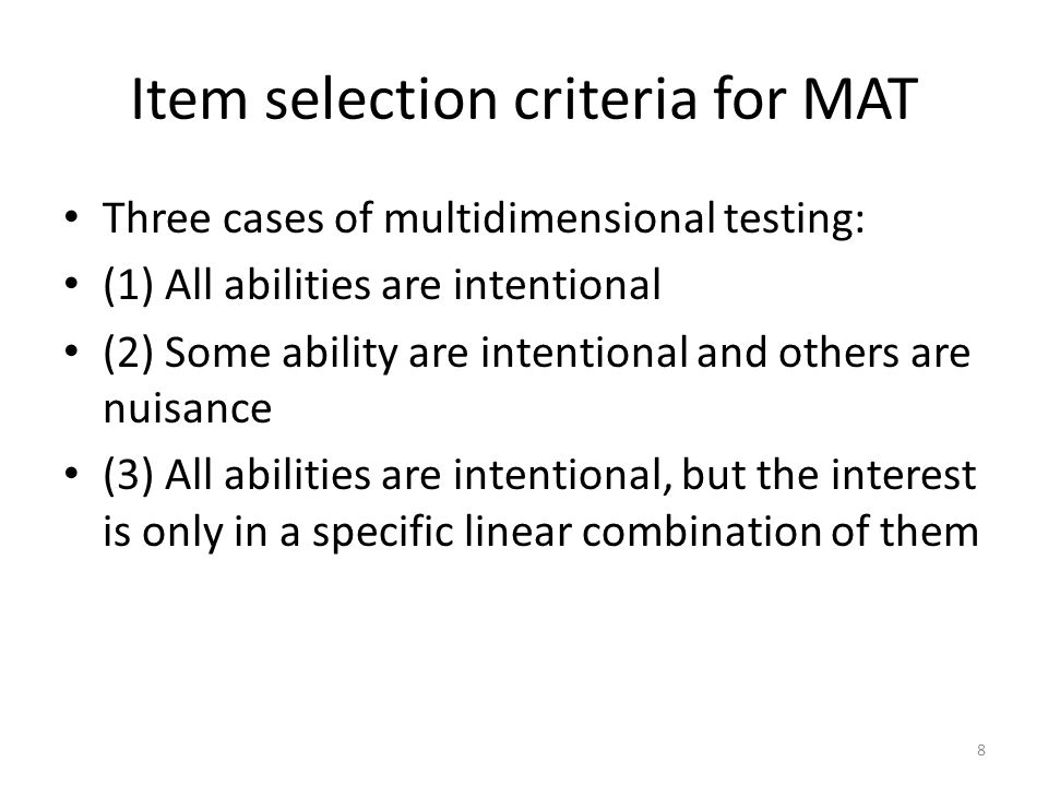 All abilities Intentional D-Optimality (Segall, 1996) which can be expresses as The criterion tends to select items with a large discrimination parameter for the ability with a relatively large (asymptotic) variance for its current estimator (minimax mechanism) 9