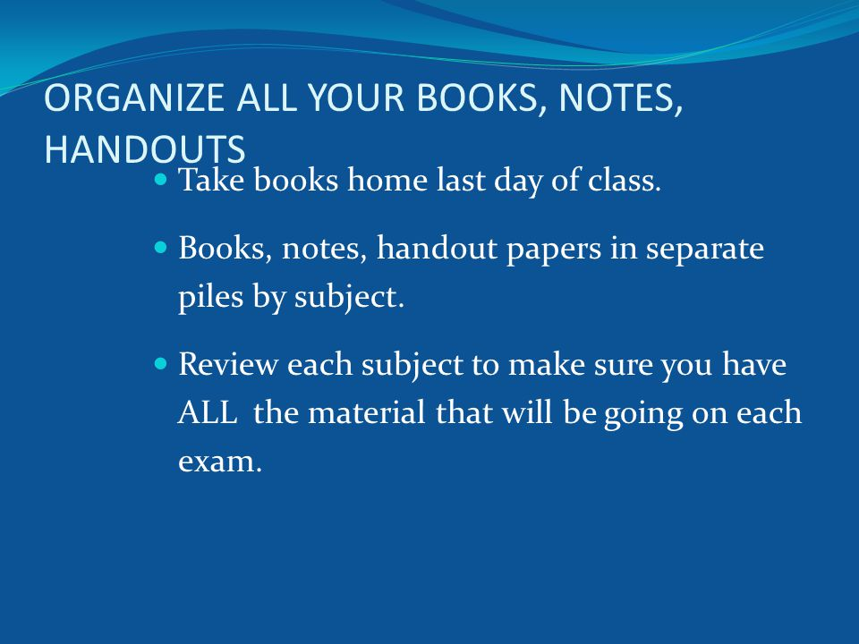 ORGANIZE ALL YOUR BOOKS, NOTES, HANDOUTS Take books home last day of class.