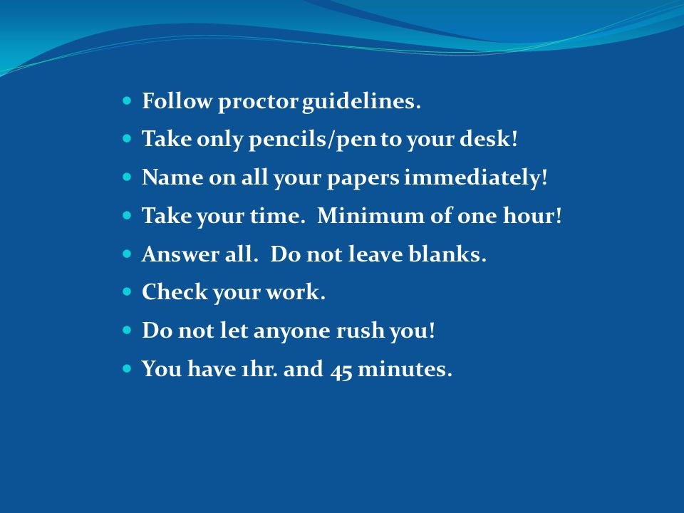 Follow proctor guidelines. Take only pencils/pen to your desk.