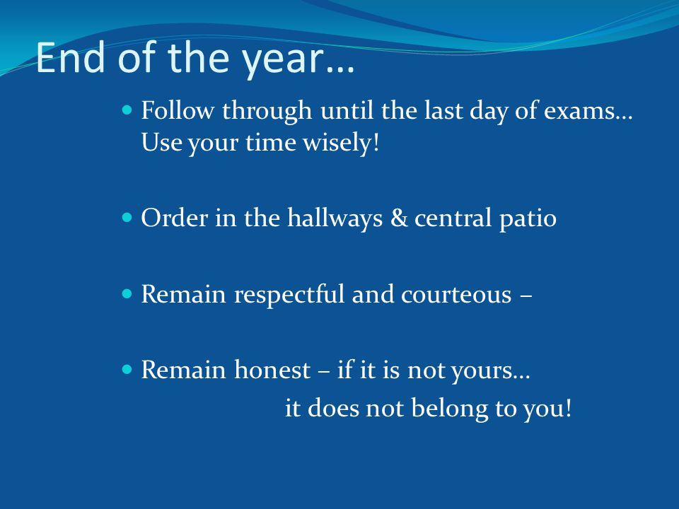 End of the year… Follow through until the last day of exams… Use your time wisely.