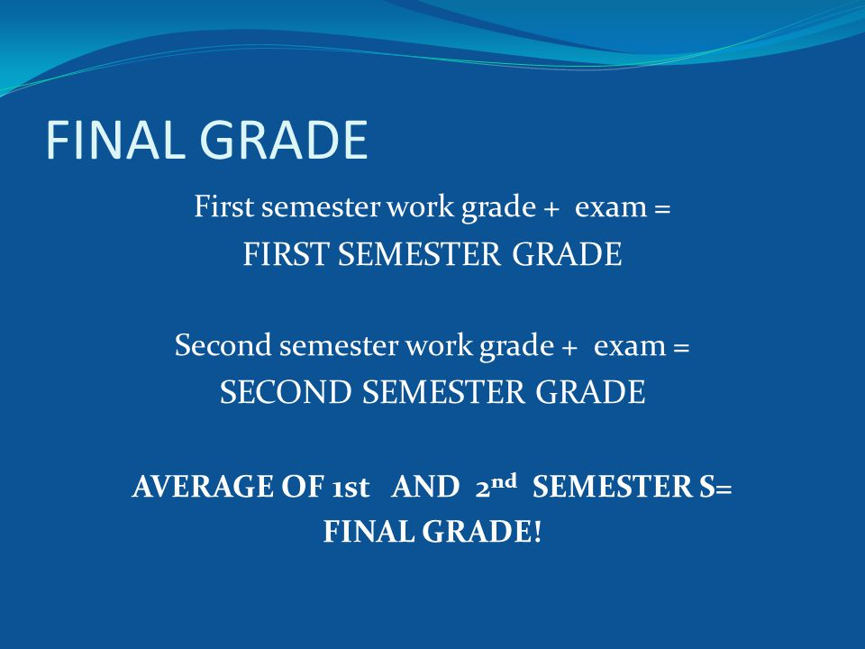FINAL GRADE First semester work grade + exam = FIRST SEMESTER GRADE Second semester work grade + exam = SECOND SEMESTER GRADE AVERAGE OF 1st AND 2 nd SEMESTER S= FINAL GRADE!
