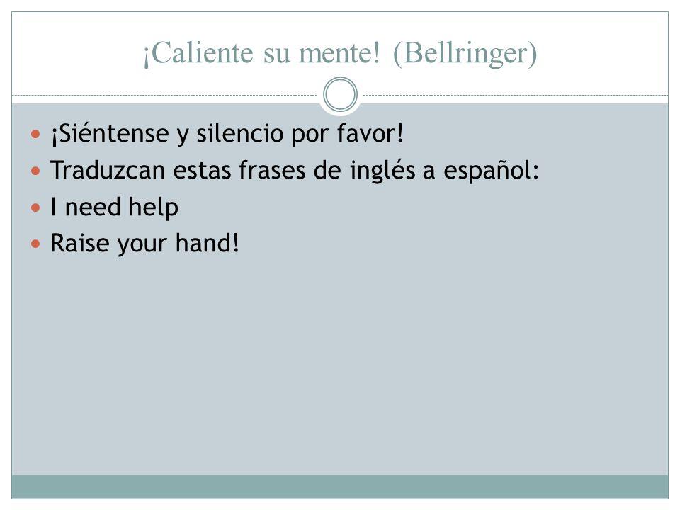 ¡Caliente su mente! (Bellringer) ¡Siéntense y silencio por favor! Traduzcan estas frases de inglés a español: I need help Raise your hand!