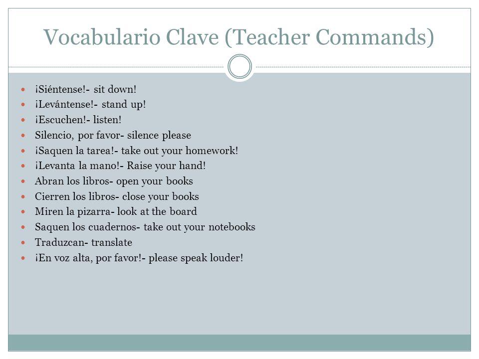 Vocabulario Clave (Teacher Commands) ¡Siéntense!- sit down! ¡Levántense!- stand up! ¡Escuchen!- listen! Silencio, por favor- silence please ¡Saquen la