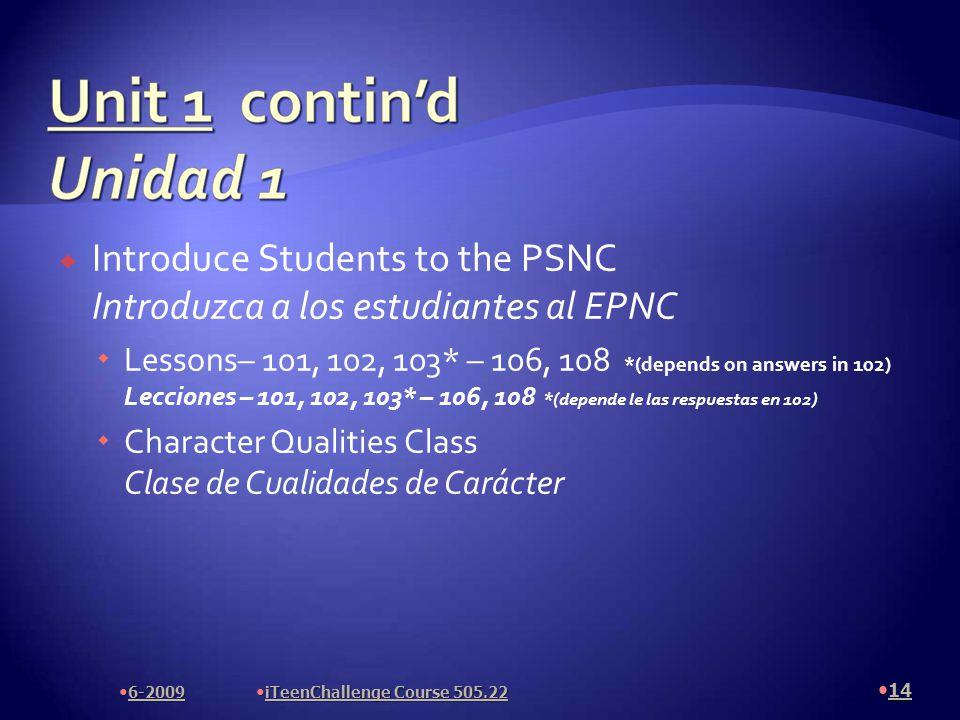  Introduce Students to the PSNC Introduzca a los estudiantes al EPNC  Lessons– 101, 102, 103* – 106, 108 *(depends on answers in 102) Lecciones – 101, 102, 103* – 106, 108 *(depende le las respuestas en 102)  Character Qualities Class Clase de Cualidades de Carácter 14 6-2009 iTeenChallenge Course 505.22