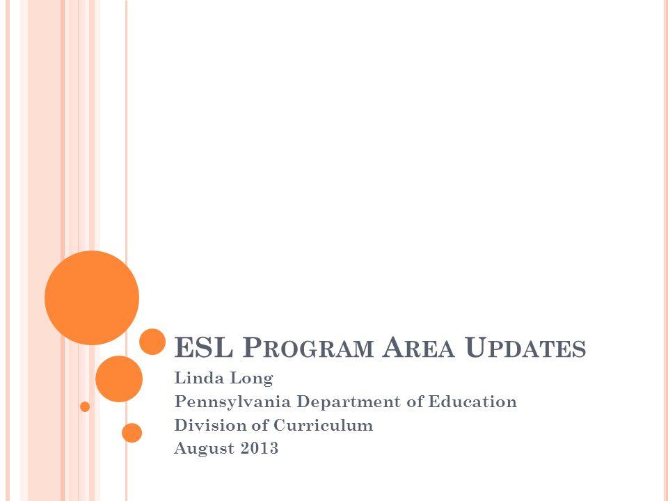 ESL P ROGRAM A REA U PDATES Linda Long Pennsylvania Department of Education Division of Curriculum August 2013