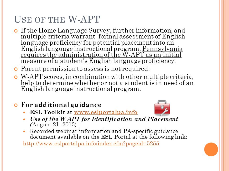 U SE OF THE W-APT If the Home Language Survey, further information, and multiple criteria warrant formal assessment of English language proficiency for potential placement into an English language instructional program, Pennsylvania requires the administration of the W-APT as an initial measure of a student's English language proficiency.