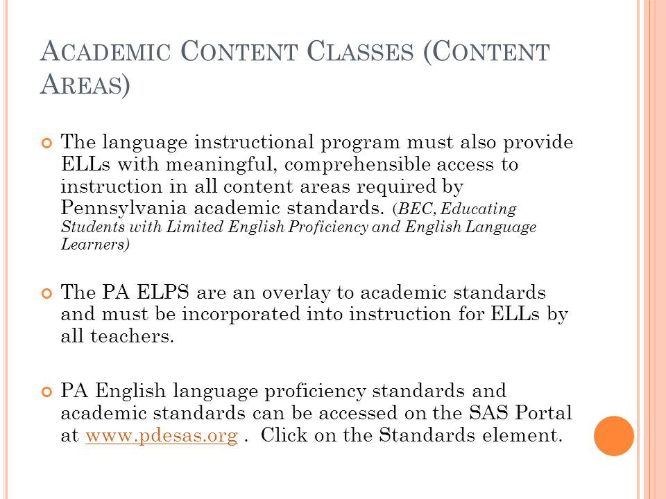 A CADEMIC C ONTENT C LASSES (C ONTENT A REAS ) The language instructional program must also provide ELLs with meaningful, comprehensible access to instruction in all content areas required by Pennsylvania academic standards.