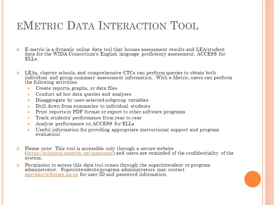 E M ETRIC D ATA I NTERACTION T OOL E-metric is a dynamic online data tool that houses assessment results and LEA/student data for the WIDA Consortium's English language proficiency assessment, ACCESS for ELLs.