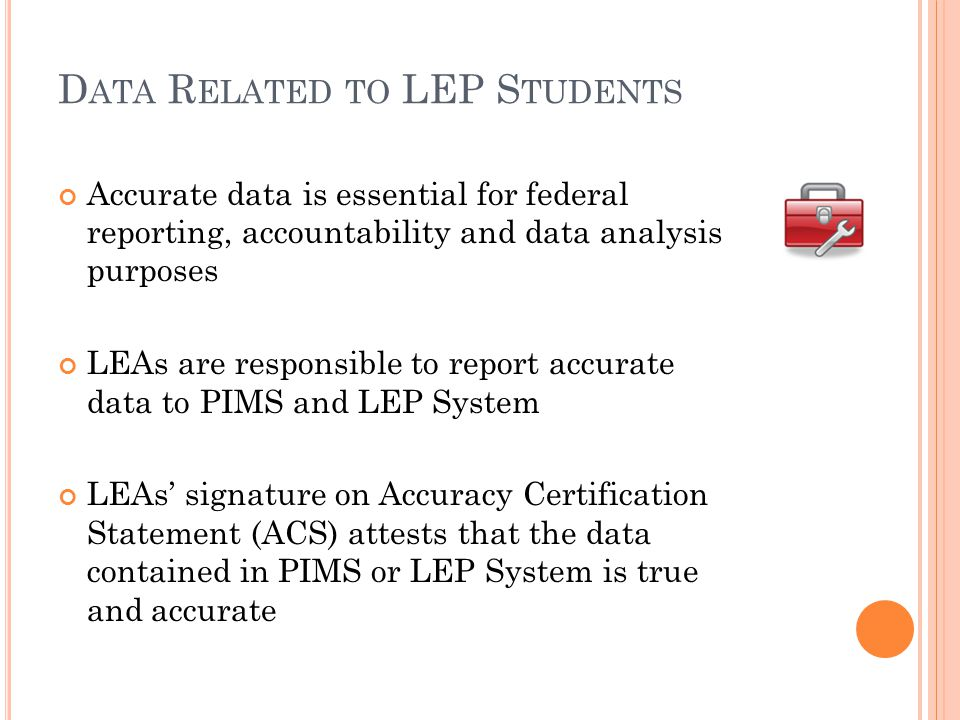 D ATA R ELATED TO LEP S TUDENTS Accurate data is essential for federal reporting, accountability and data analysis purposes LEAs are responsible to report accurate data to PIMS and LEP System LEAs' signature on Accuracy Certification Statement (ACS) attests that the data contained in PIMS or LEP System is true and accurate