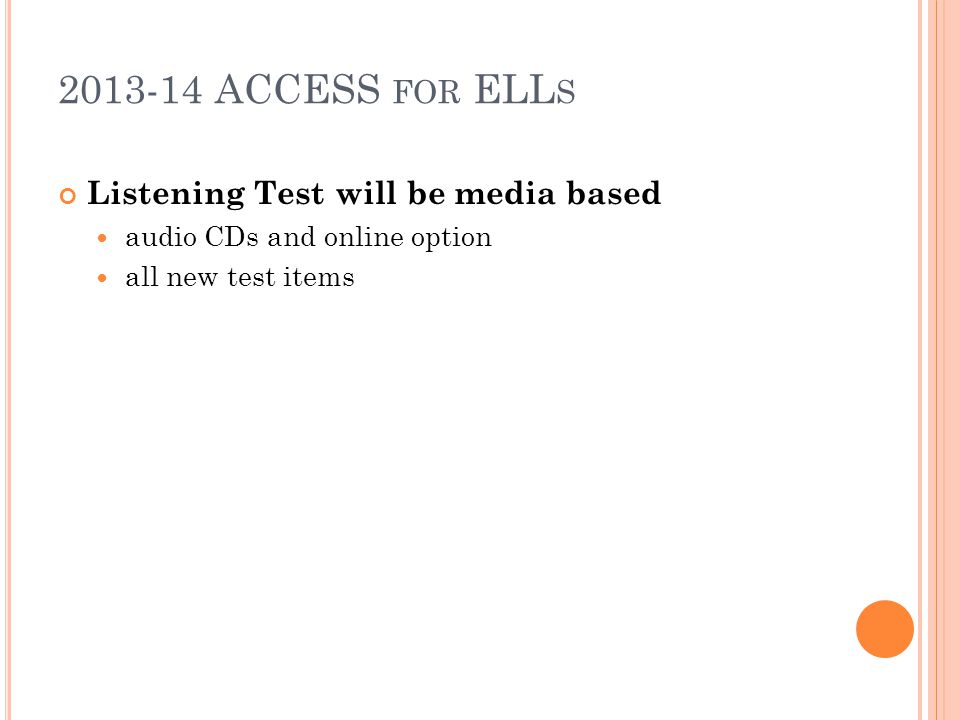 2013-14 ACCESS FOR ELL S Listening Test will be media based audio CDs and online option all new test items