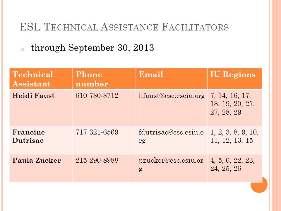 ESL T ECHNICAL A SSISTANCE F ACILITATORS o through September 30, 2013 Technical Assistant Phone number EmailIU Regions Heidi Faust 610 780-8712hfaust@csc.csciu.org7, 14, 16, 17, 18, 19, 20, 21, 27, 28, 29 Francine Dutrisac 717 321-6569fdutrisac@csc.csiu.o rg 1, 2, 3, 8, 9, 10, 11, 12, 13, 15 Paula Zucker 215 290-8988pzucker@csc.csiu.or g 4, 5, 6, 22, 23, 24, 25, 26