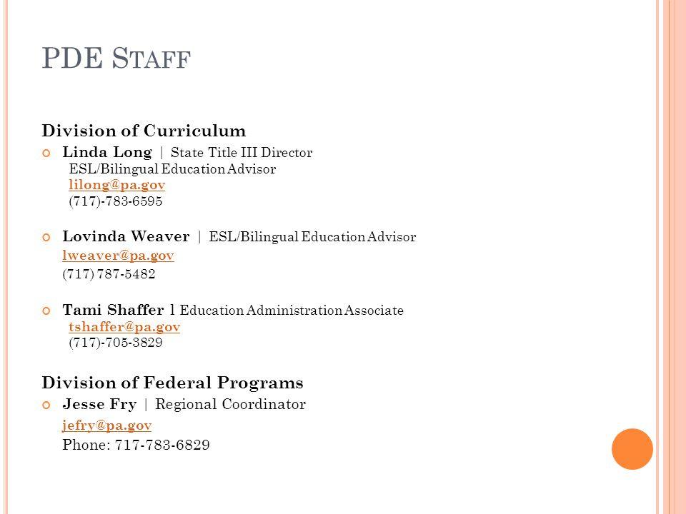 PDE S TAFF Division of Curriculum Linda Long | State Title III Director ESL/Bilingual Education Advisor lilong@pa.gov (717)-783-6595 Lovinda Weaver | ESL/Bilingual Education Advisor lweaver@pa.gov (717) 787-5482 Tami Shaffer l Education Administration Associate tshaffer@pa.gov (717)-705-3829 Division of Federal Programs Jesse Fry | Regional Coordinator jefry@pa.gov Phone: 717-783-6829