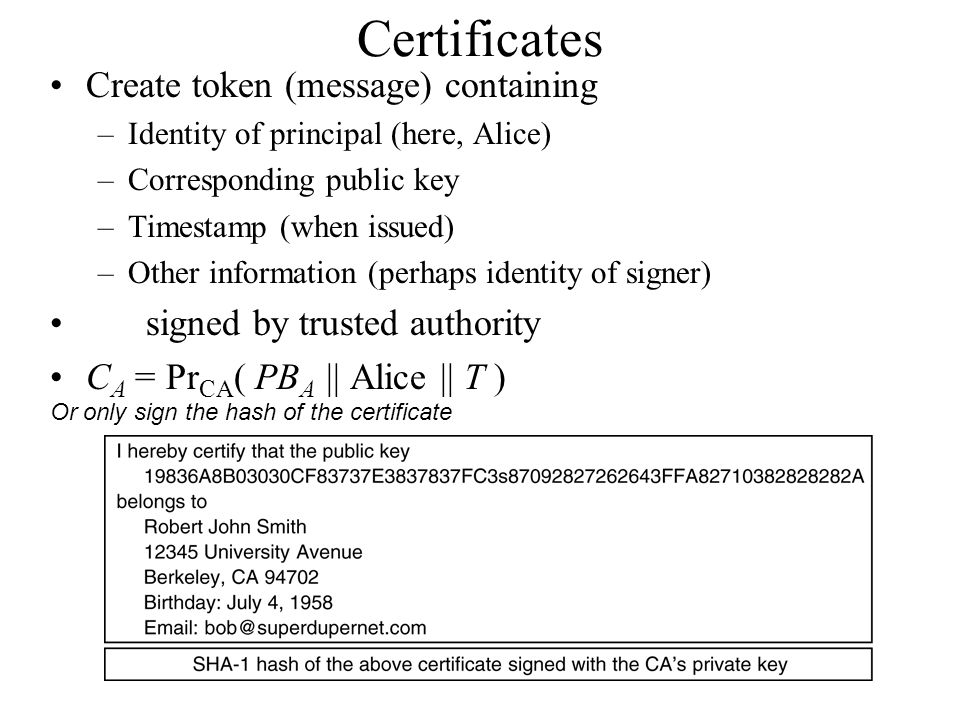 Certificates Create token (message) containing –Identity of principal (here, Alice) –Corresponding public key –Timestamp (when issued) –Other information (perhaps identity of signer) signed by trusted authority C A = Pr CA ( PB A || Alice || T ) Or only sign the hash of the certificate