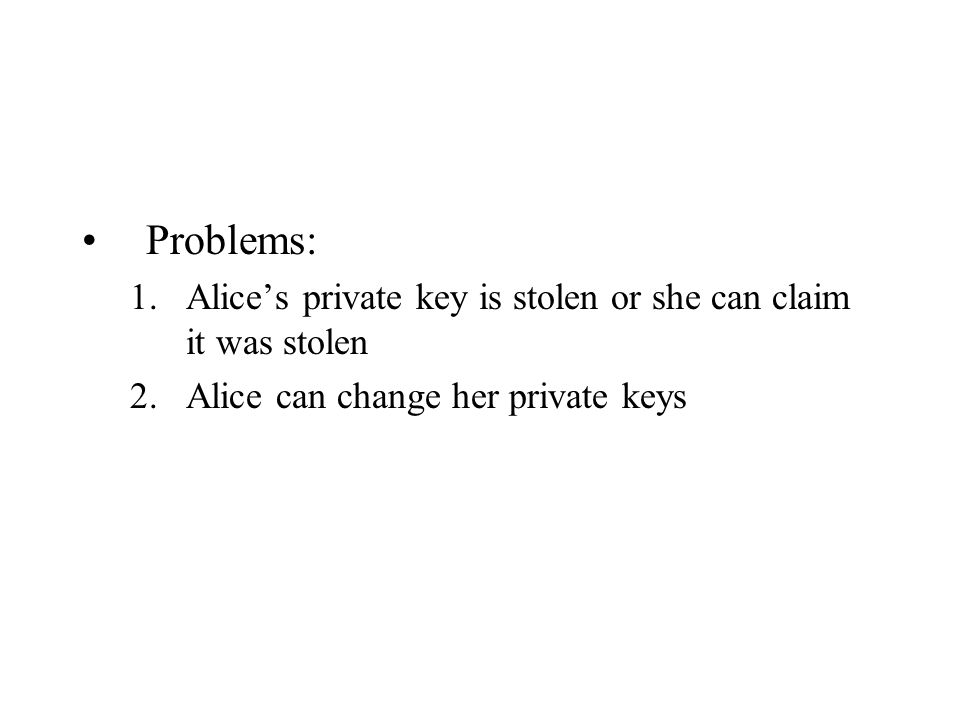 Problems: 1.Alice's private key is stolen or she can claim it was stolen 2.Alice can change her private keys