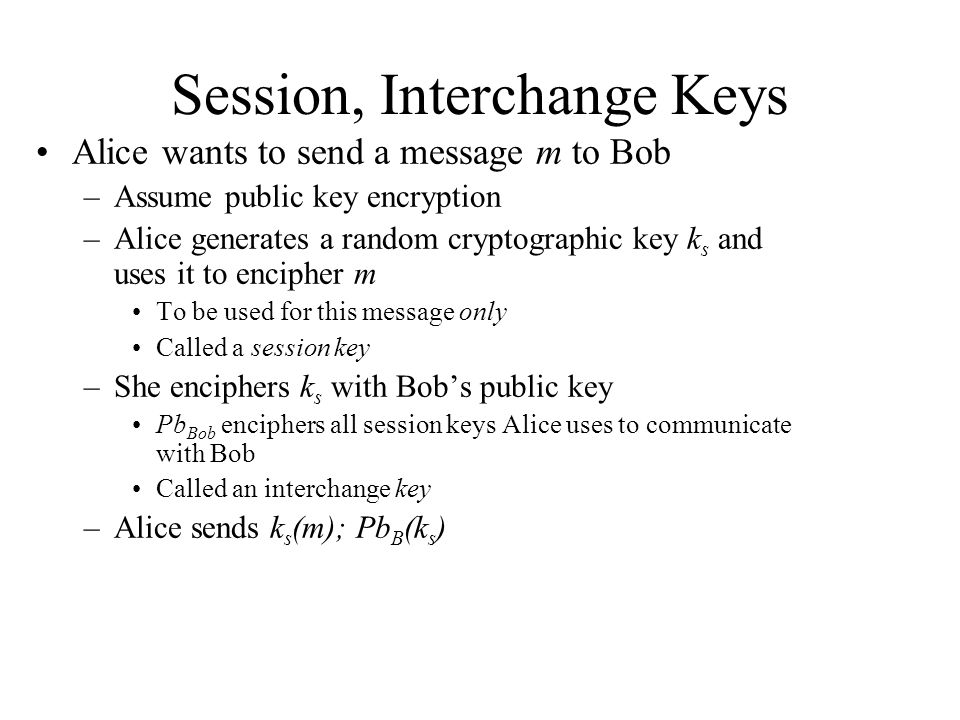 Session, Interchange Keys Alice wants to send a message m to Bob –Assume public key encryption –Alice generates a random cryptographic key k s and uses it to encipher m To be used for this message only Called a session key –She enciphers k s with Bob's public key Pb Bob enciphers all session keys Alice uses to communicate with Bob Called an interchange key –Alice sends k s (m); Pb B (k s )