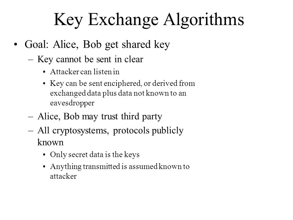 Key Exchange Algorithms Goal: Alice, Bob get shared key –Key cannot be sent in clear Attacker can listen in Key can be sent enciphered, or derived from exchanged data plus data not known to an eavesdropper –Alice, Bob may trust third party –All cryptosystems, protocols publicly known Only secret data is the keys Anything transmitted is assumed known to attacker