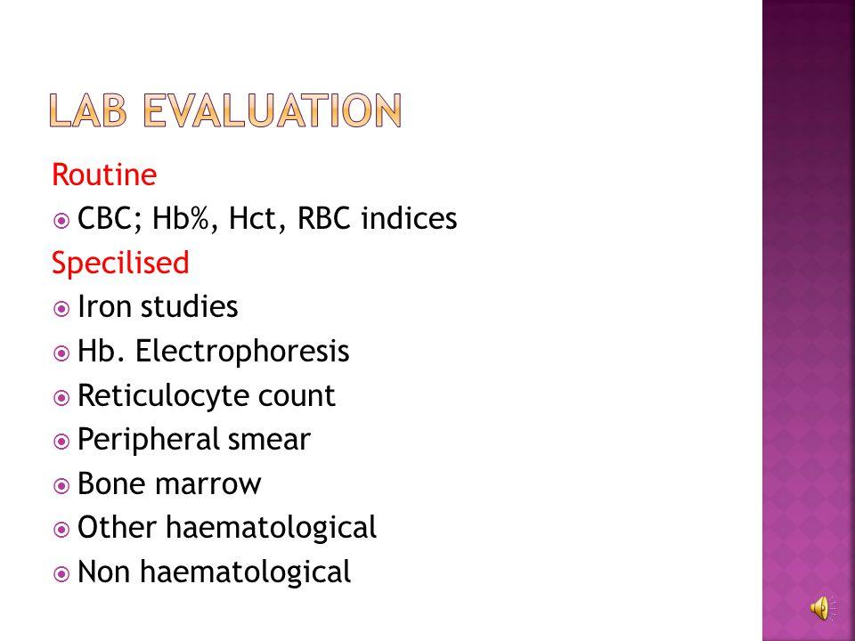 Routine  CBC; Hb%, Hct, RBC indices Specilised  Iron studies  Hb.