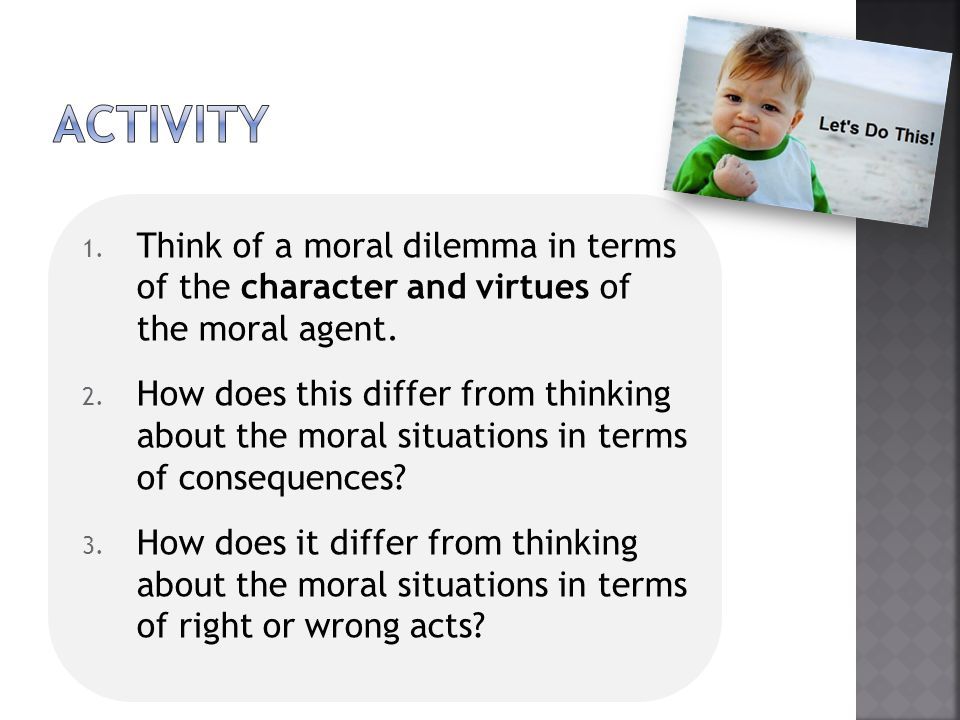 1. Think of a moral dilemma in terms of the character and virtues of the moral agent. 2. How does this differ from thinking about the moral situations