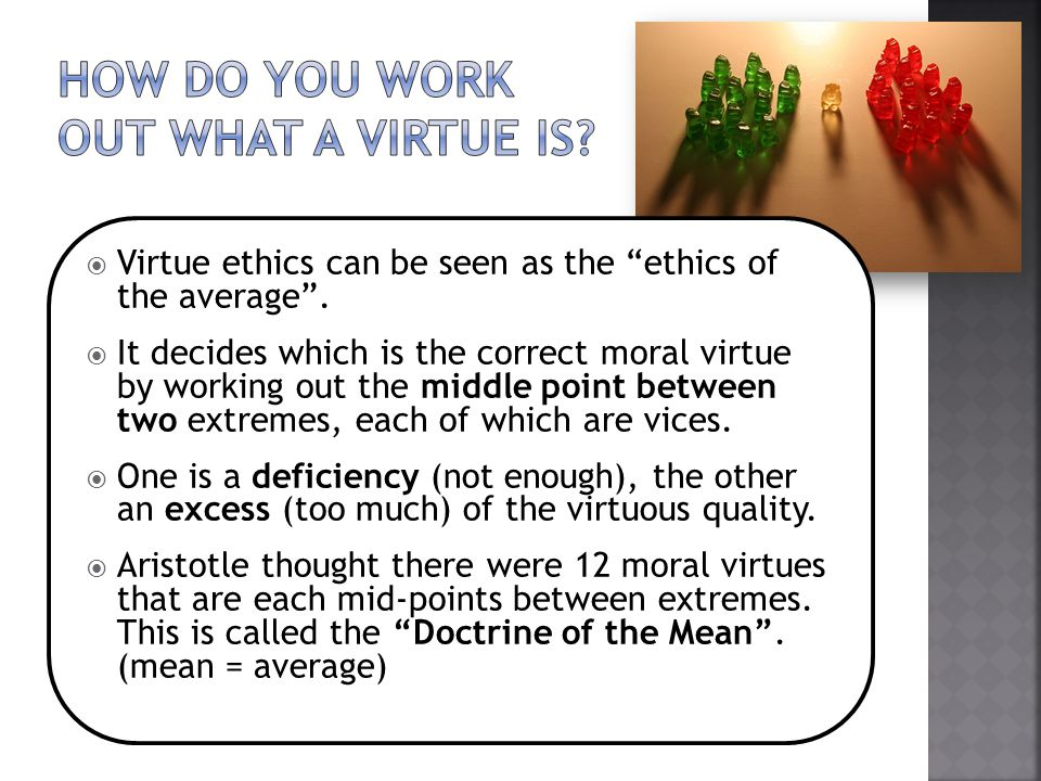 " Virtue ethics can be seen as the ""ethics of the average"".  It decides which is the correct moral virtue by working out the middle point between two"