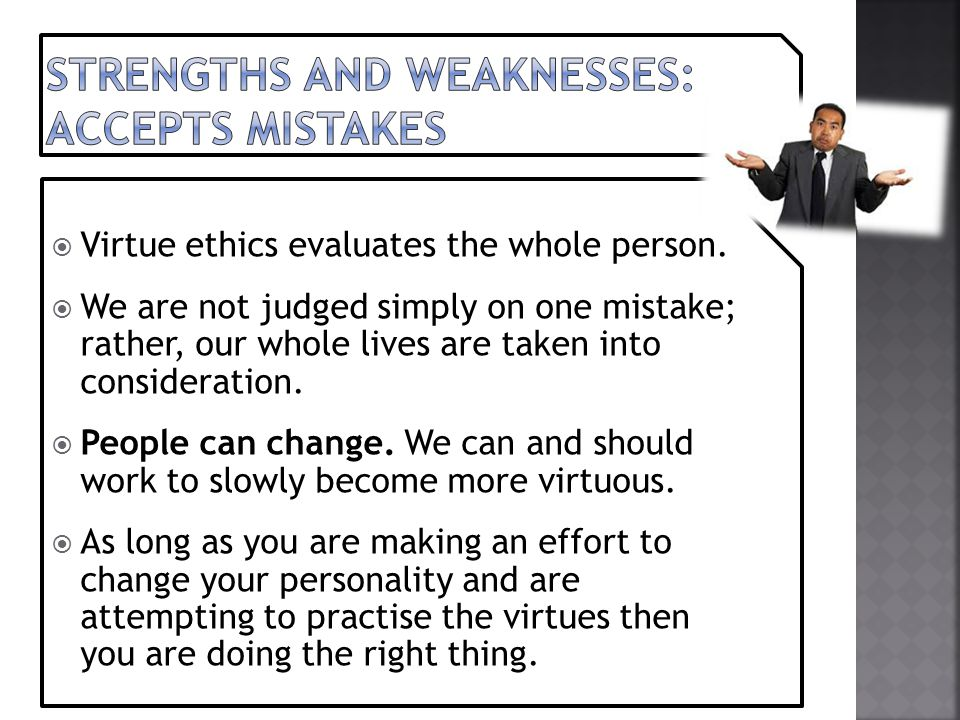  Virtue ethics evaluates the whole person.  We are not judged simply on one mistake; rather, our whole lives are taken into consideration.  People