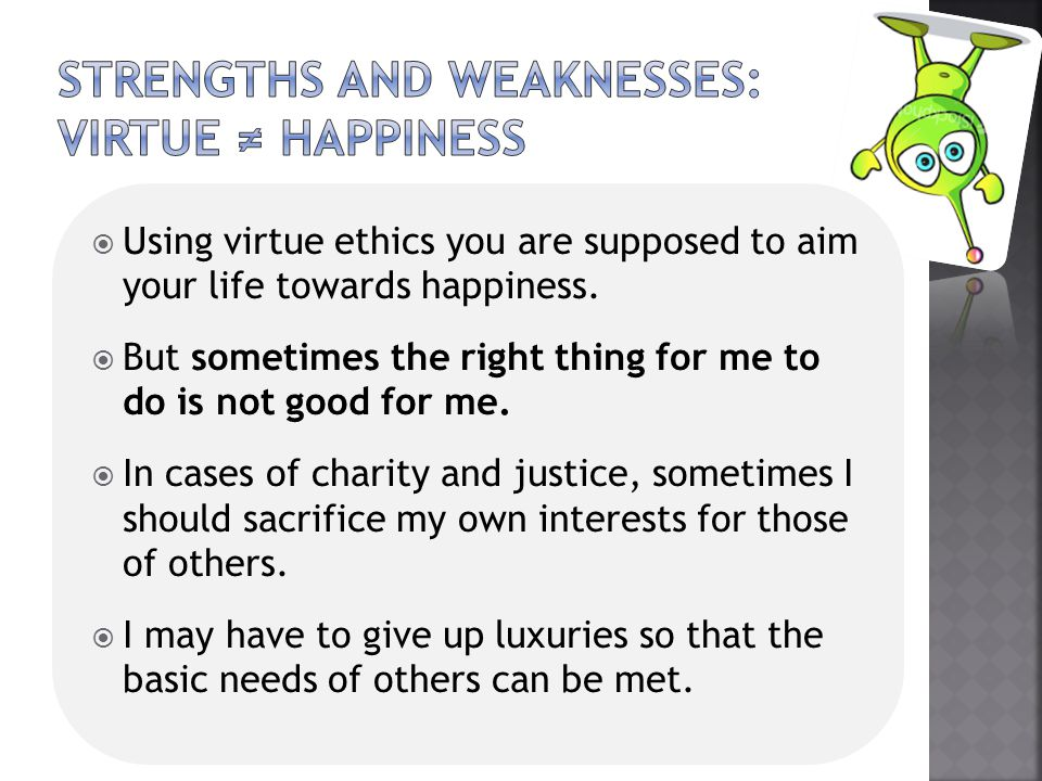  Using virtue ethics you are supposed to aim your life towards happiness.  But sometimes the right thing for me to do is not good for me.  In cases