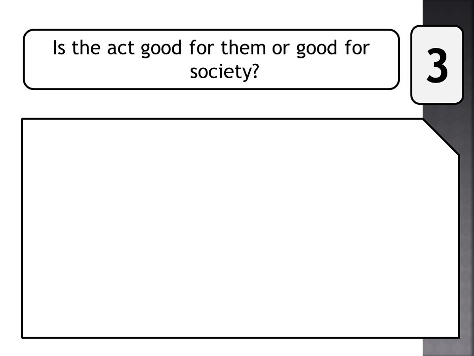 Is the act good for them or good for society? 3