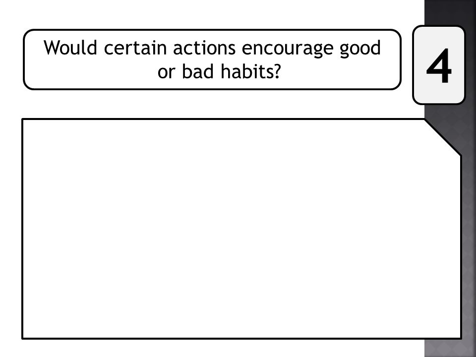 Would certain actions encourage good or bad habits? 4