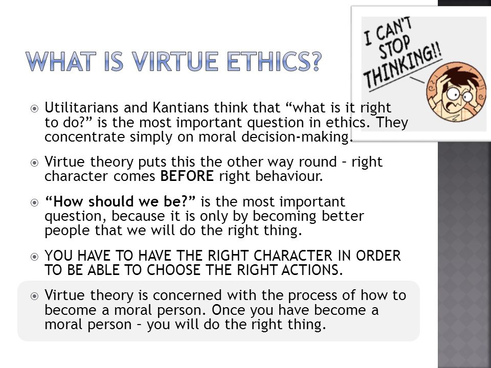  Virtue ethics actually came before Consequentialism and Kantian ethics – it was invented in Ancient Greece by a philosopher named ARISTOTLE.