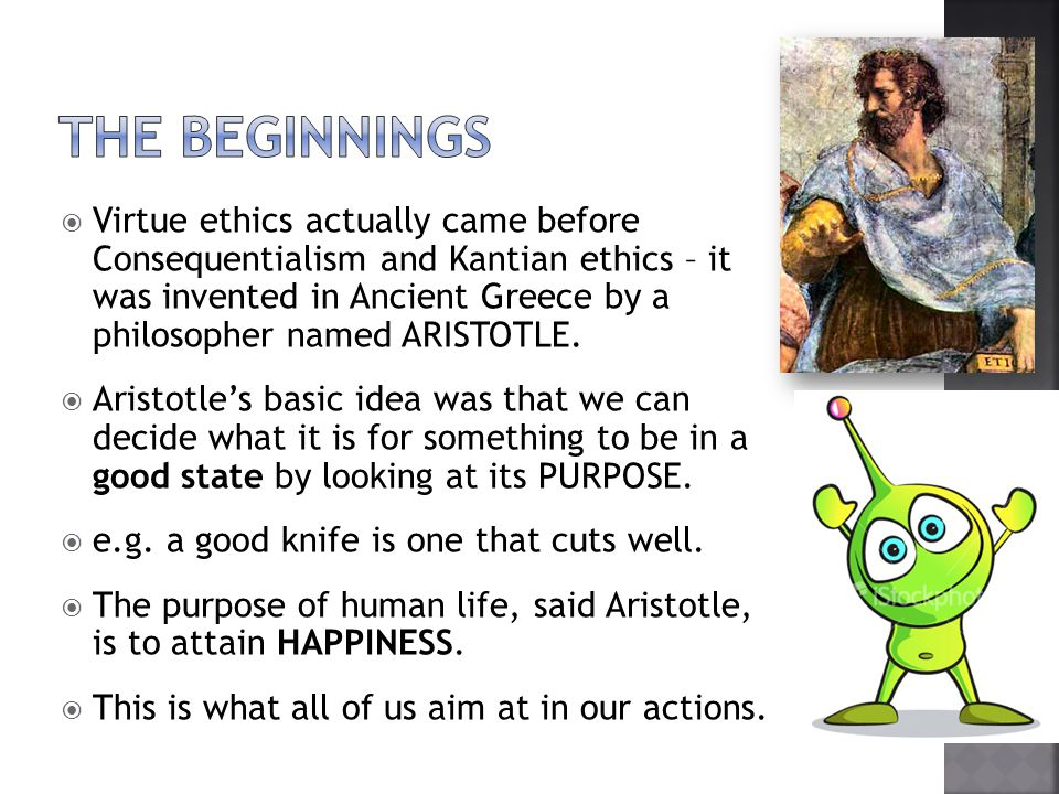  Virtue ethics does not give prescriptive rules or laws that you should follow.