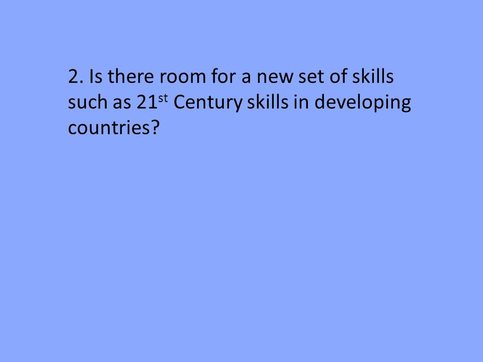2. Is there room for a new set of skills such as 21 st Century skills in developing countries