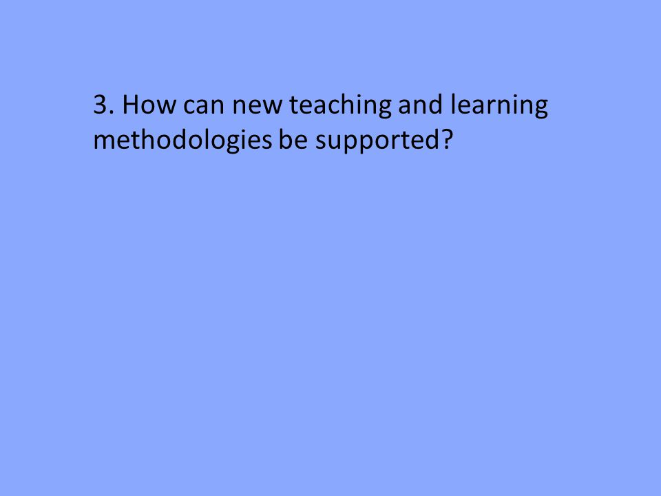3. How can new teaching and learning methodologies be supported