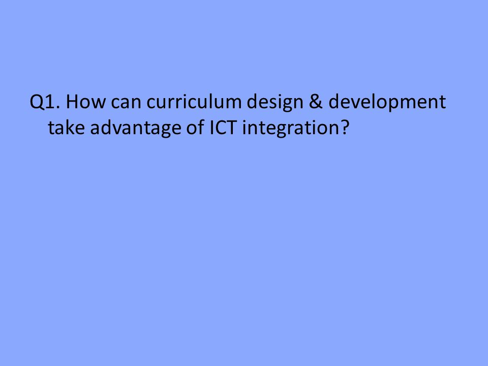 Q1. How can curriculum design & development take advantage of ICT integration