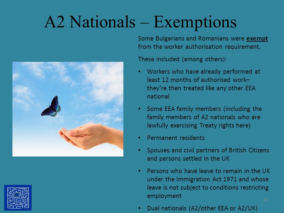 A2 Nationals – Exemptions Some Bulgarians and Romanians were exempt from the worker authorisation requirement. These included (among others): Workers