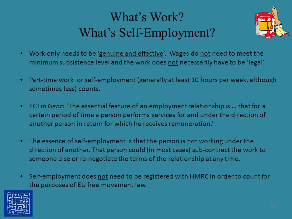 What's Work? What's Self-Employment? 13 Work only needs to be 'genuine and effective'. Wages do not need to meet the minimum subsistence level and the