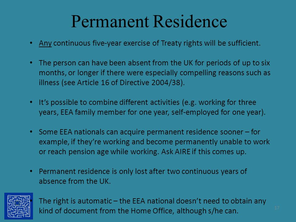 Permanent Residence 17 Any continuous five-year exercise of Treaty rights will be sufficient. The person can have been absent from the UK for periods