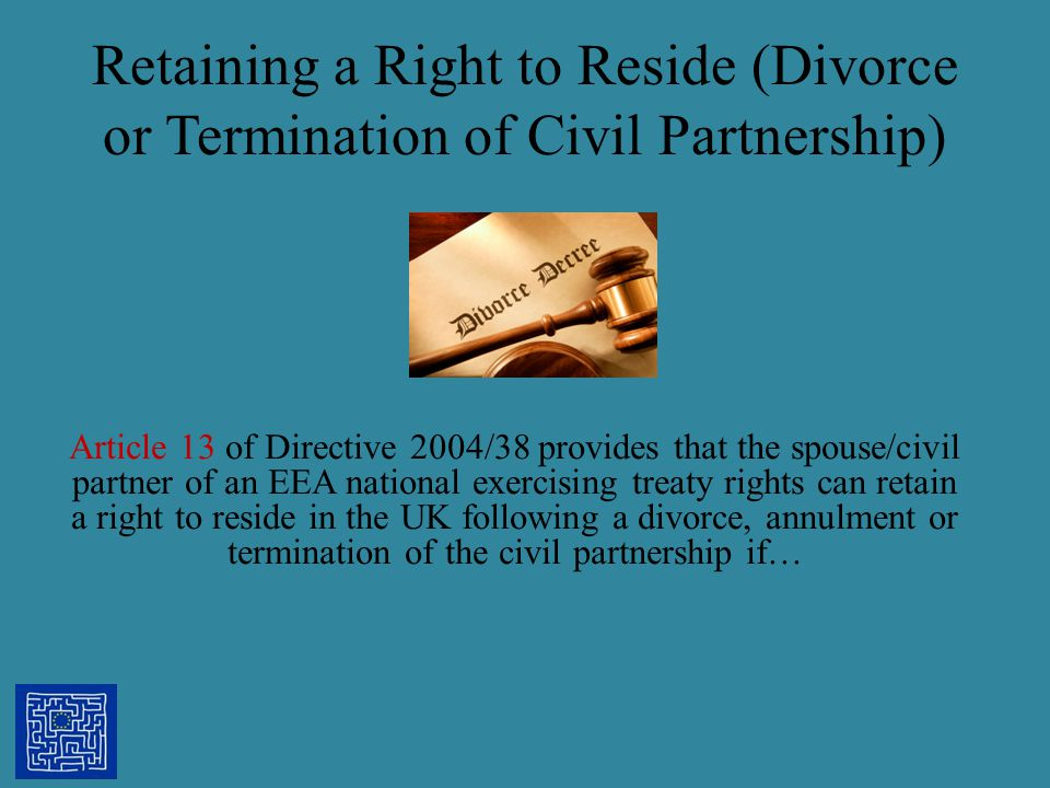 Retaining a Right to Reside (Divorce or Termination of Civil Partnership) Article 13 of Directive 2004/38 provides that the spouse/civil partner of an