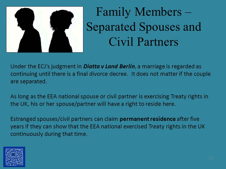 Family Members – Separated Spouses and Civil Partners 27 Under the ECJ's judgment in Diatta v Land Berlin, a marriage is regarded as continuing until