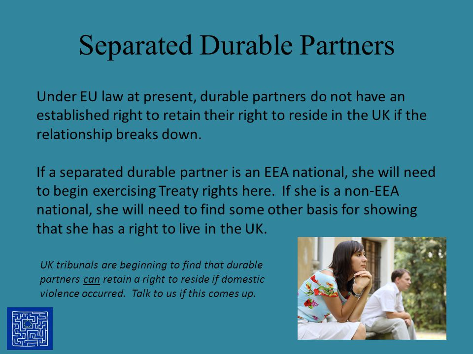 Separated Durable Partners 28 Under EU law at present, durable partners do not have an established right to retain their right to reside in the UK if