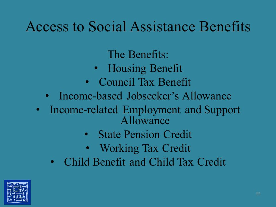 Access to Social Assistance Benefits The Benefits: Housing Benefit Council Tax Benefit Income-based Jobseeker's Allowance Income-related Employment an