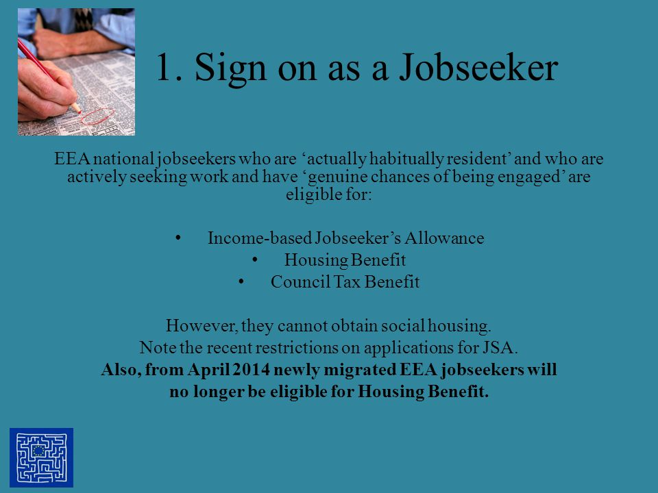 1. Sign on as a Jobseeker EEA national jobseekers who are 'actually habitually resident' and who are actively seeking work and have 'genuine chances o