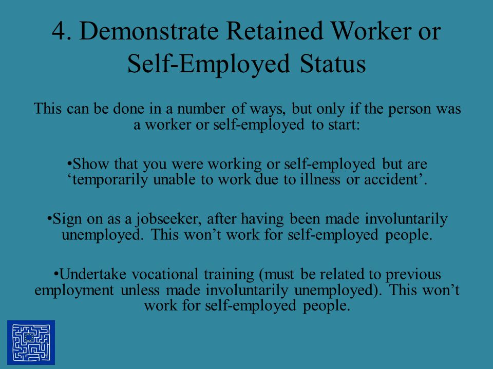 4. Demonstrate Retained Worker or Self-Employed Status This can be done in a number of ways, but only if the person was a worker or self-employed to s