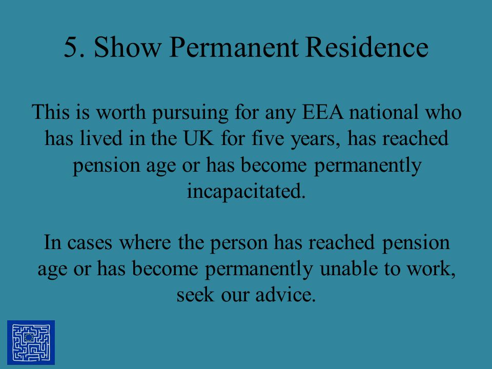 5. Show Permanent Residence This is worth pursuing for any EEA national who has lived in the UK for five years, has reached pension age or has become