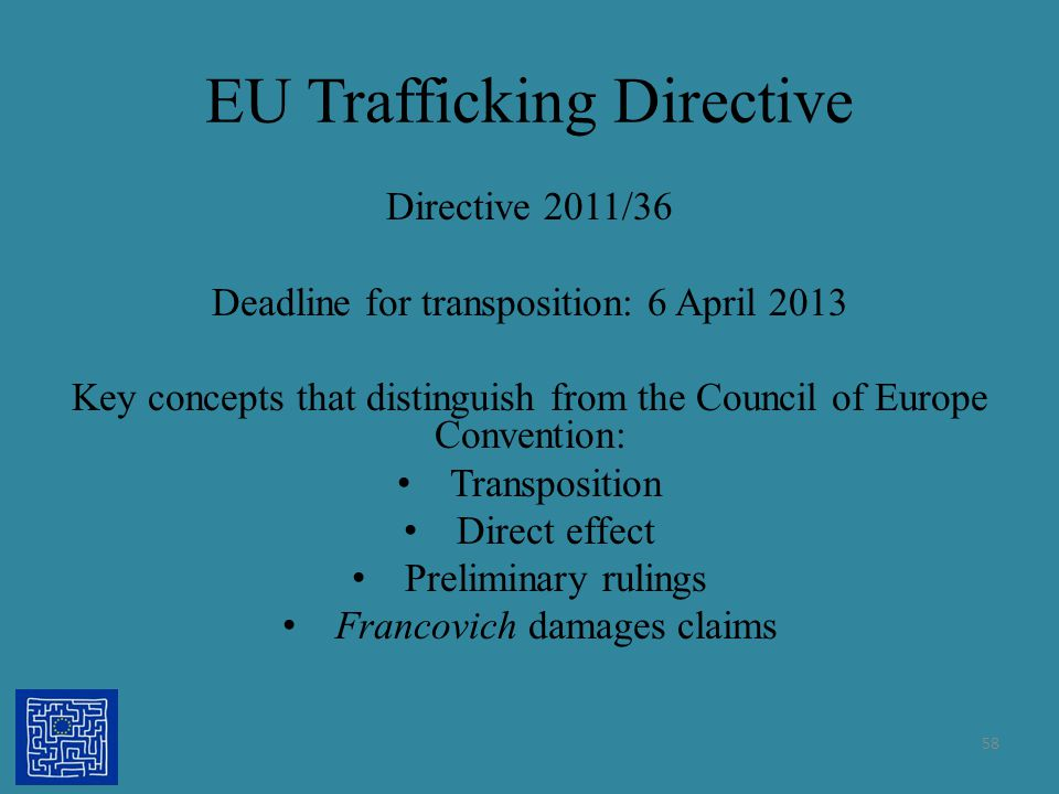 EU Trafficking Directive Directive 2011/36 Deadline for transposition: 6 April 2013 Key concepts that distinguish from the Council of Europe Conventio