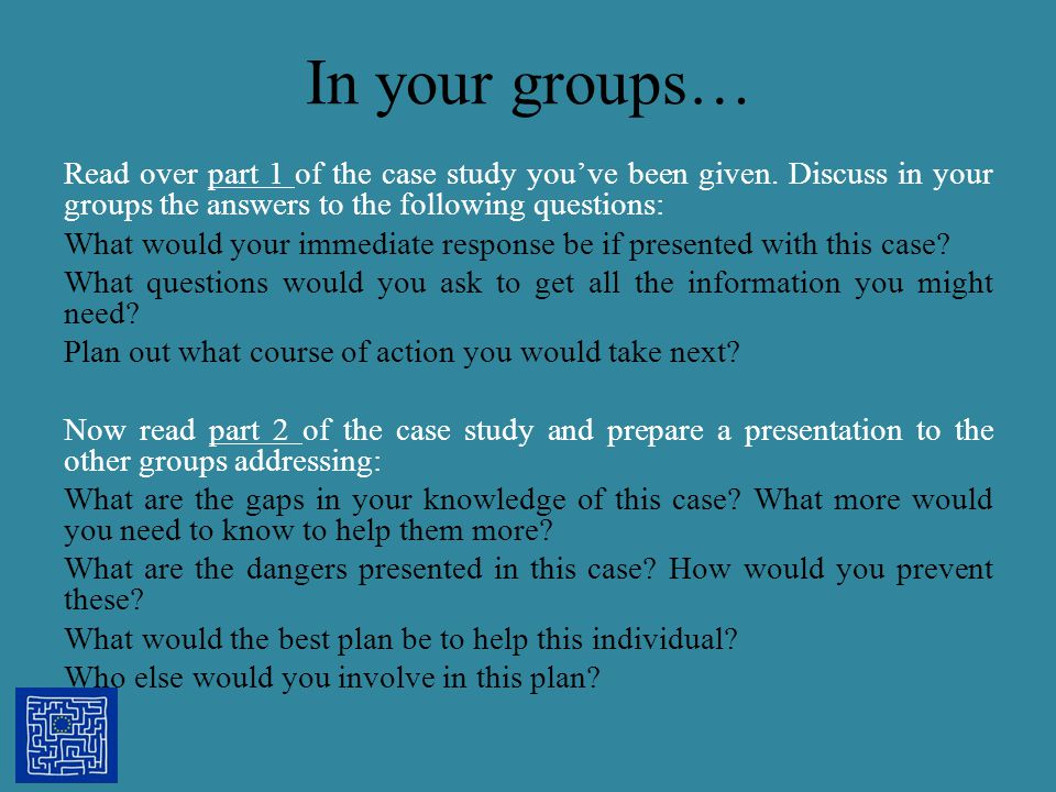 In your groups… Read over part 1 of the case study you've been given. Discuss in your groups the answers to the following questions: What would your i