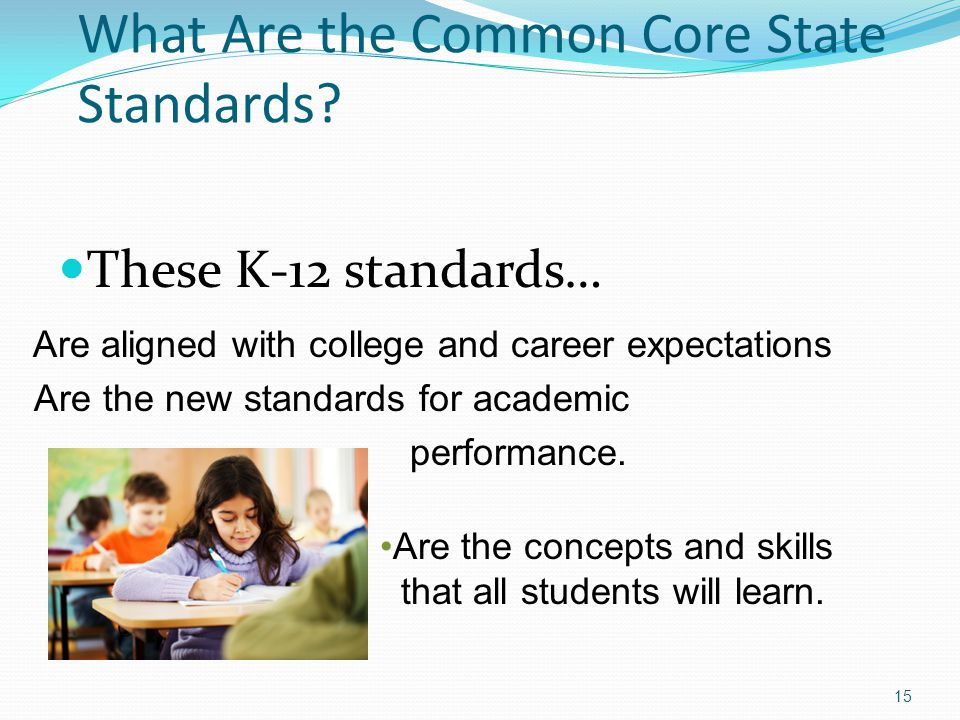 What Are the Common Core State Standards? 15 Are aligned with college and career expectations Are the new standards for academic performance. Are the