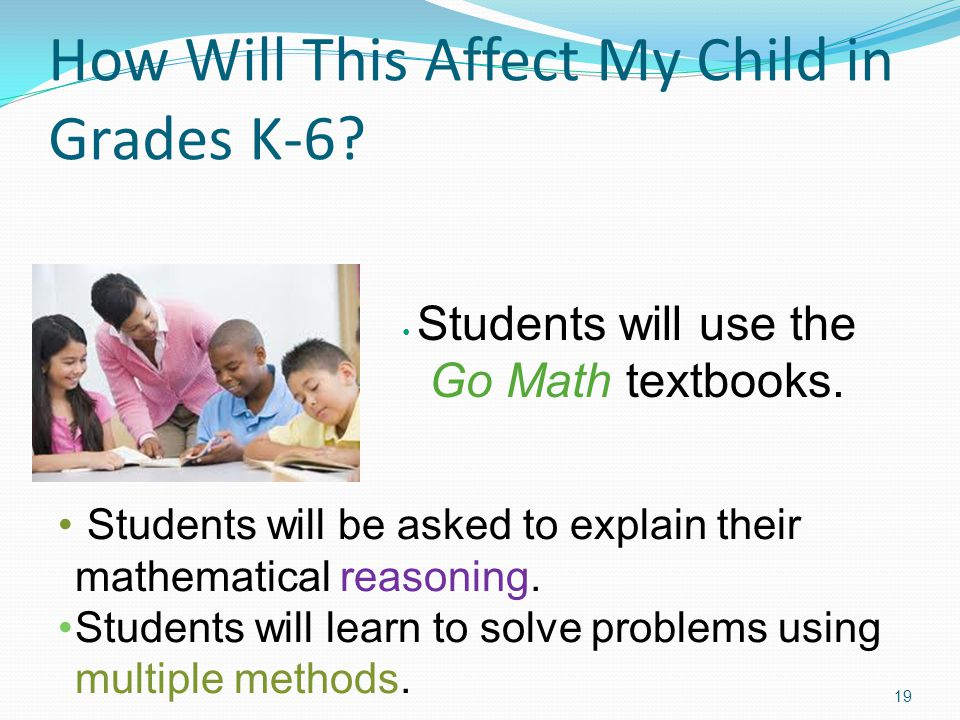 How Will This Affect My Child in Grades K-6? 19 Students will use the Go Math textbooks. Students will be asked to explain their mathematical reasonin