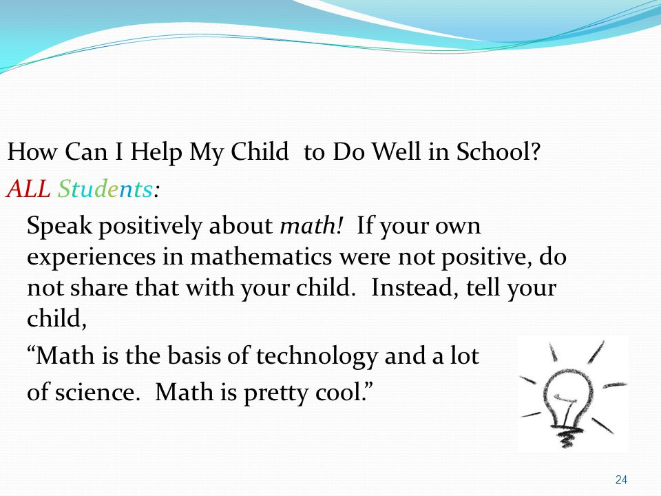 24 How Can I Help My Child to Do Well in School? ALL Students: Speak positively about math! If your own experiences in mathematics were not positive,